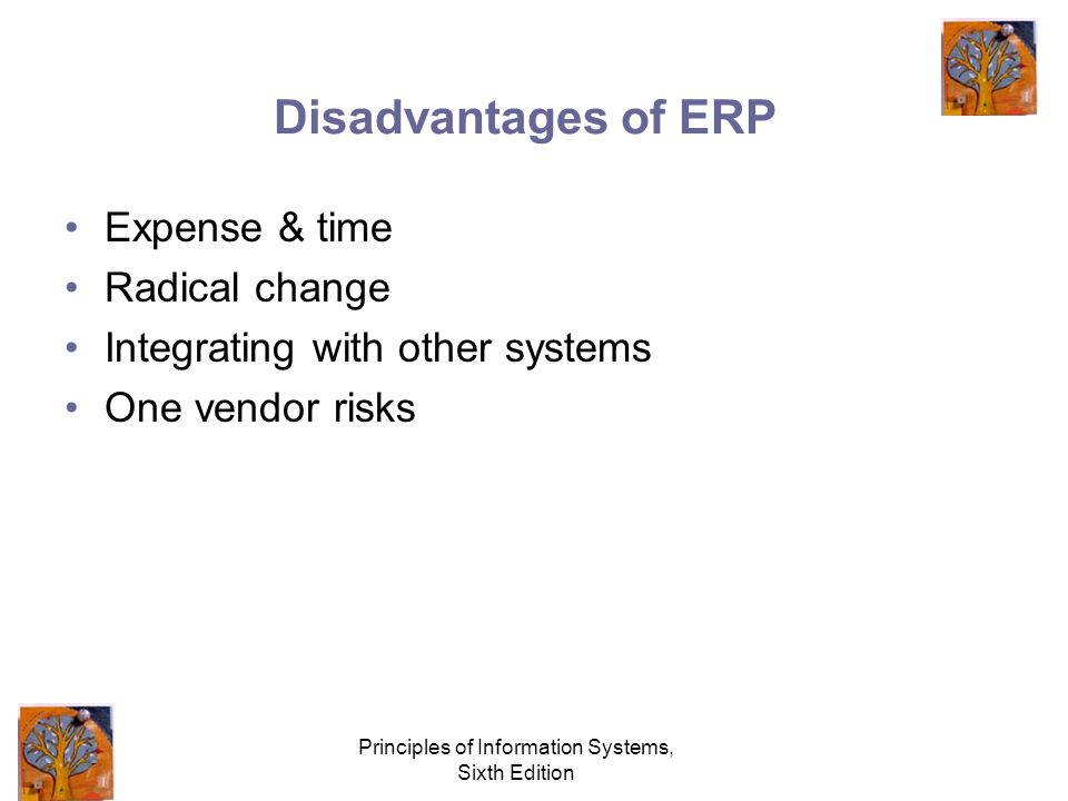 Principles of Information Systems, Sixth Edition Disadvantages of ERP Expense & time Radical change Integrating with other systems One vendor risks
