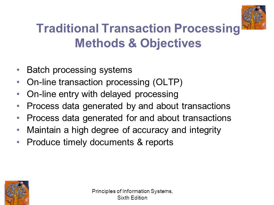 Principles of Information Systems, Sixth Edition Traditional Transaction Processing Methods & Objectives Batch processing systems On-line transaction processing (OLTP) On-line entry with delayed processing Process data generated by and about transactions Process data generated for and about transactions Maintain a high degree of accuracy and integrity Produce timely documents & reports