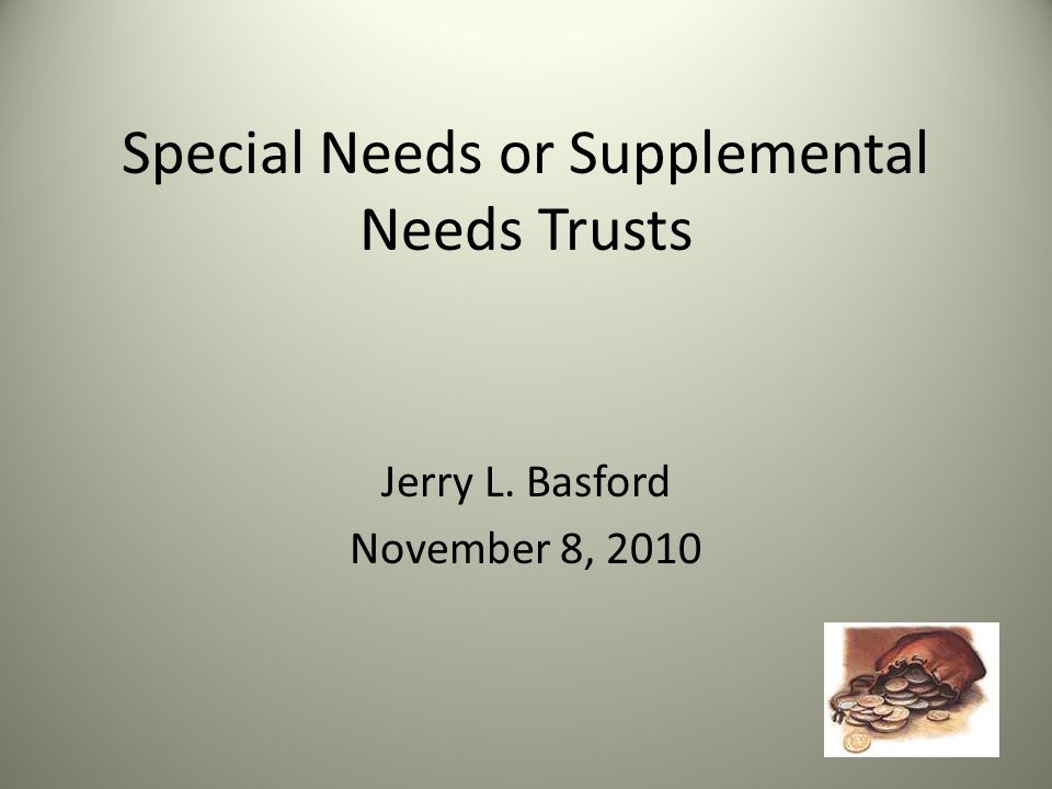 Special Needs or Supplemental Needs Trusts Jerry L. Basford November 8, 2010