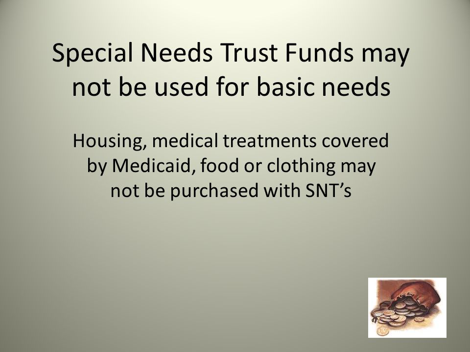 Special Needs Trust Funds may not be used for basic needs Housing, medical treatments covered by Medicaid, food or clothing may not be purchased with SNT's