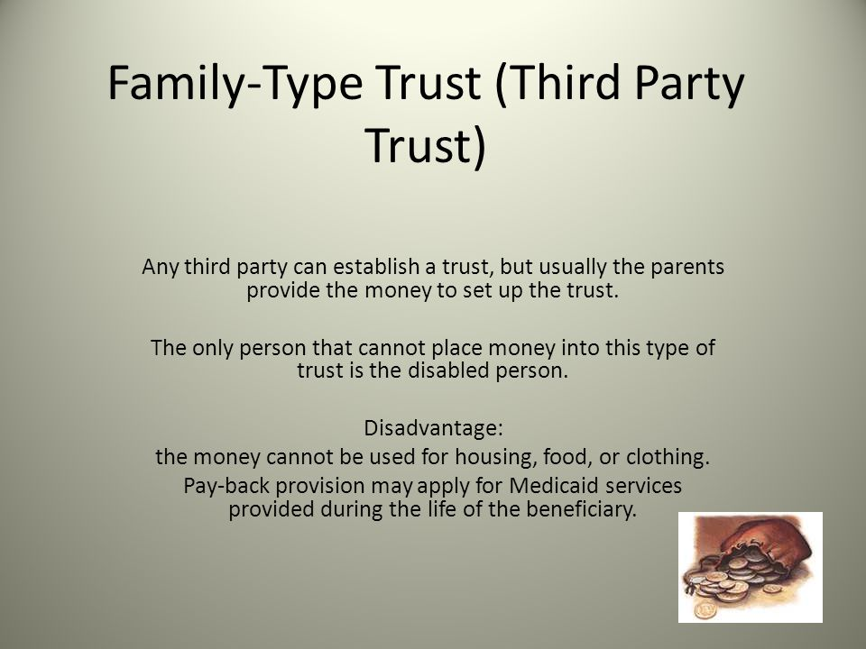 Family-Type Trust (Third Party Trust) Any third party can establish a trust, but usually the parents provide the money to set up the trust.