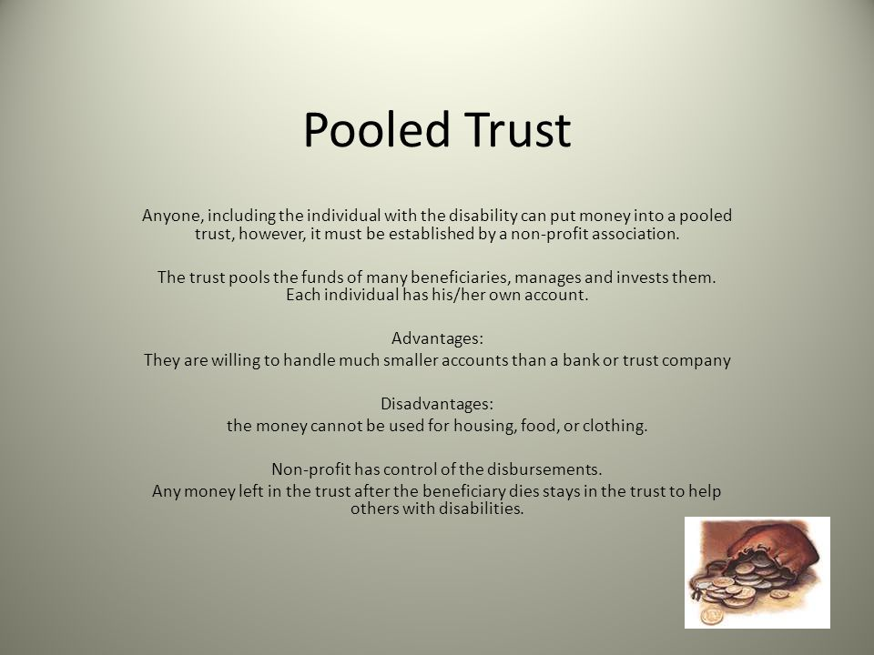 Pooled Trust Anyone, including the individual with the disability can put money into a pooled trust, however, it must be established by a non-profit association.