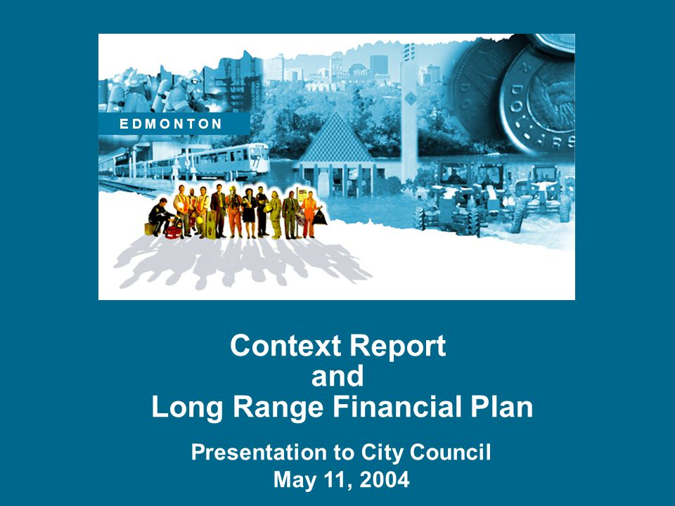 Context Report and Long Range Financial Plan Presentation to City Council May 11, 2004 E D M O N T O N