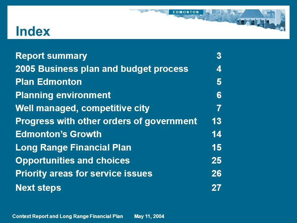 Context Report and Long Range Financial Plan May 11, 2004 Index Report summary Business plan and budget process4 Plan Edmonton5 Planning environment6 Well managed, competitive city7 Progress with other orders of government13 Edmonton's Growth14 Long Range Financial Plan15 Opportunities and choices25 Priority areas for service issues26 Next steps27