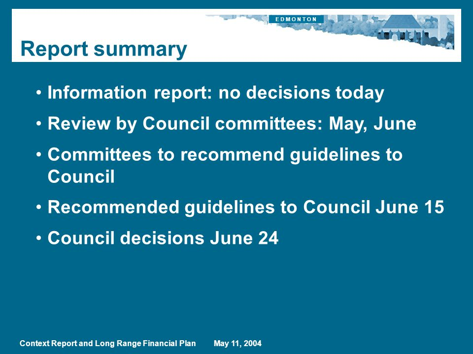 E D M O N T O N Context Report and Long Range Financial Plan May 11, 2004 Report summary Information report: no decisions today Review by Council committees: May, June Committees to recommend guidelines to Council Recommended guidelines to Council June 15 Council decisions June 24
