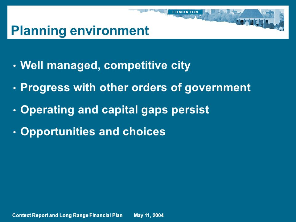 E D M O N T O N Context Report and Long Range Financial Plan May 11, 2004 Planning environment Well managed, competitive city Progress with other orders of government Operating and capital gaps persist Opportunities and choices