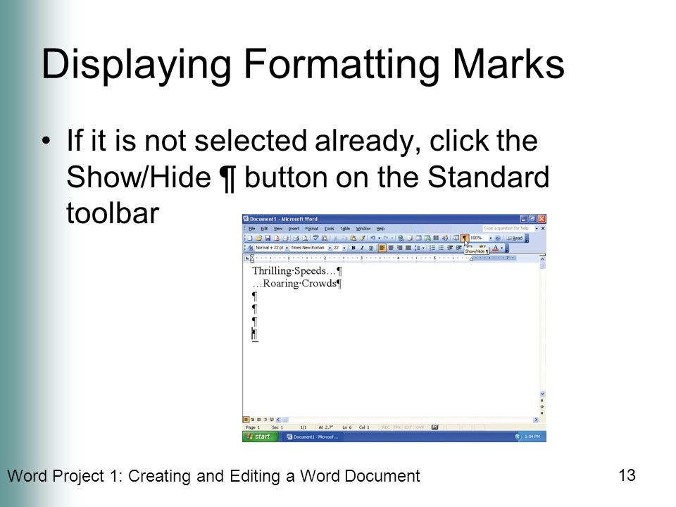 Word Project 1: Creating and Editing a Word Document 13 Displaying Formatting Marks If it is not selected already, click the Show/Hide ¶ button on the Standard toolbar
