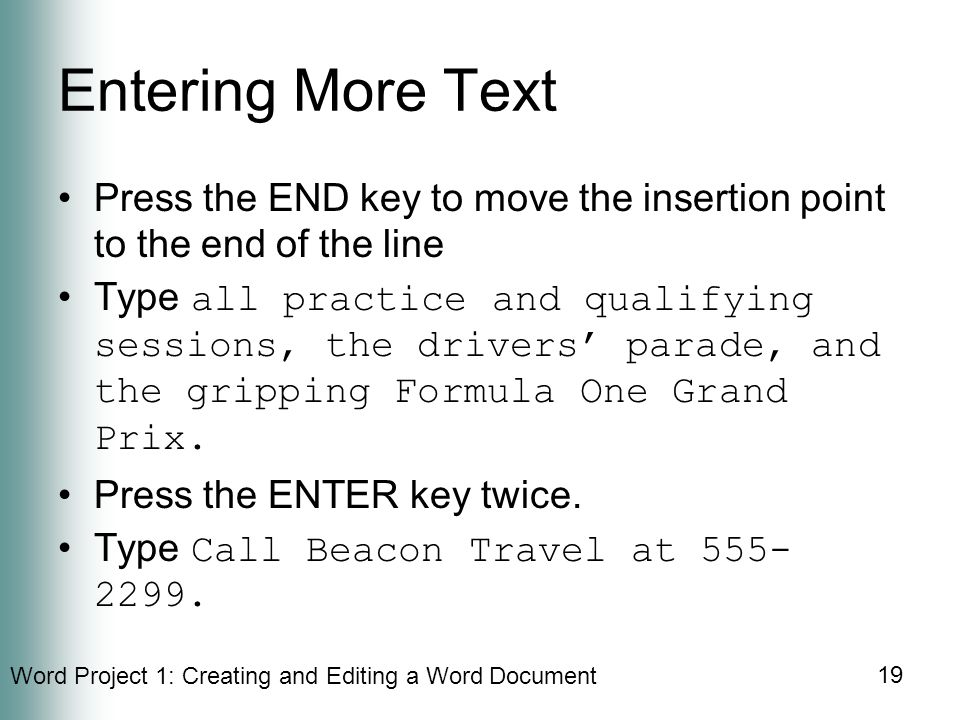 Word Project 1: Creating and Editing a Word Document 19 Entering More Text Press the END key to move the insertion point to the end of the line Type all practice and qualifying sessions, the drivers' parade, and the gripping Formula One Grand Prix.