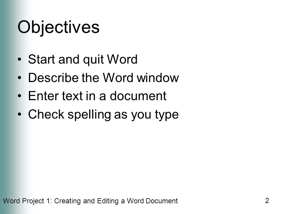 Word Project 1: Creating and Editing a Word Document 2 Objectives Start and quit Word Describe the Word window Enter text in a document Check spelling as you type