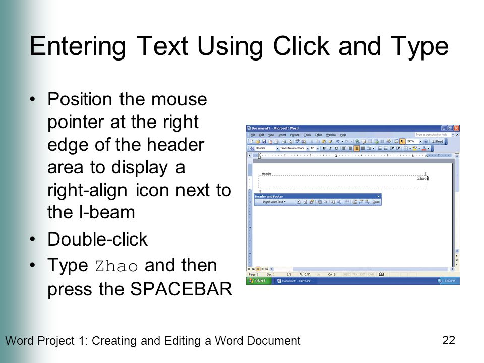 Word Project 1: Creating and Editing a Word Document 22 Entering Text Using Click and Type Position the mouse pointer at the right edge of the header area to display a right-align icon next to the I-beam Double-click Type Zhao and then press the SPACEBAR