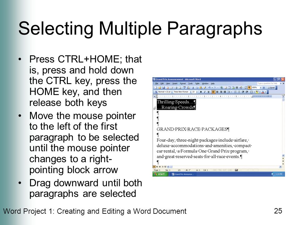 Word Project 1: Creating and Editing a Word Document 25 Selecting Multiple Paragraphs Press CTRL+HOME; that is, press and hold down the CTRL key, press the HOME key, and then release both keys Move the mouse pointer to the left of the first paragraph to be selected until the mouse pointer changes to a right- pointing block arrow Drag downward until both paragraphs are selected