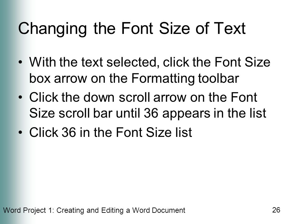 Word Project 1: Creating and Editing a Word Document 26 Changing the Font Size of Text With the text selected, click the Font Size box arrow on the Formatting toolbar Click the down scroll arrow on the Font Size scroll bar until 36 appears in the list Click 36 in the Font Size list