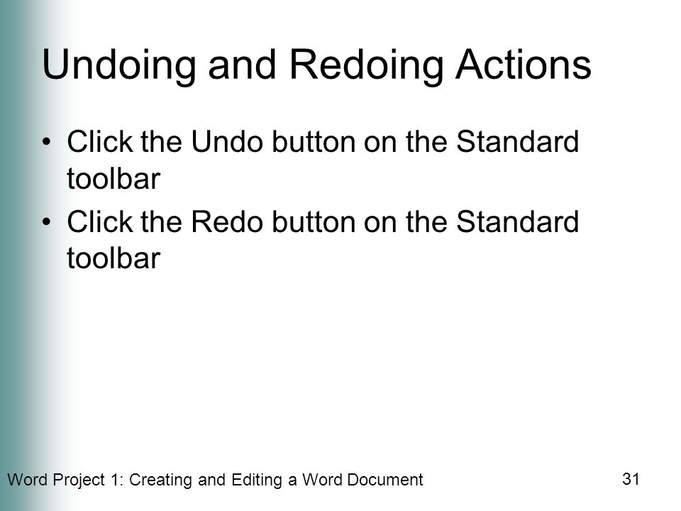 Word Project 1: Creating and Editing a Word Document 31 Undoing and Redoing Actions Click the Undo button on the Standard toolbar Click the Redo button on the Standard toolbar