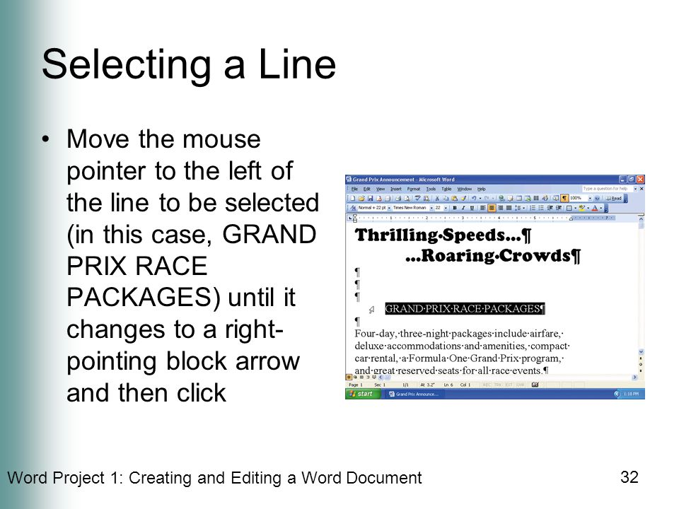 Word Project 1: Creating and Editing a Word Document 32 Selecting a Line Move the mouse pointer to the left of the line to be selected (in this case, GRAND PRIX RACE PACKAGES) until it changes to a right- pointing block arrow and then click