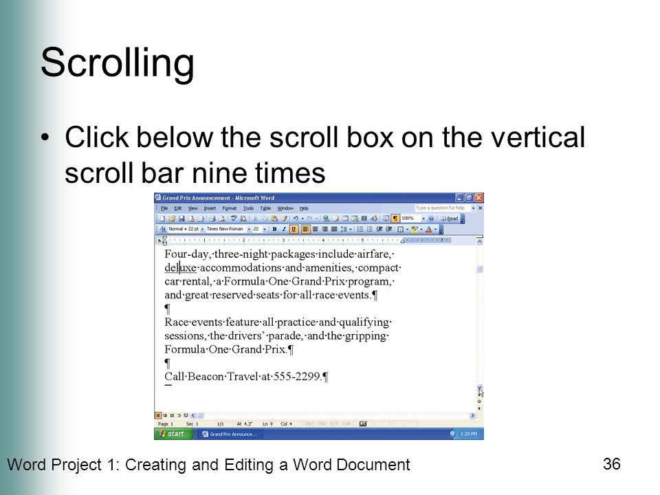 Word Project 1: Creating and Editing a Word Document 36 Scrolling Click below the scroll box on the vertical scroll bar nine times