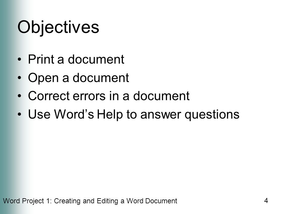 Word Project 1: Creating and Editing a Word Document 4 Objectives Print a document Open a document Correct errors in a document Use Word's Help to answer questions