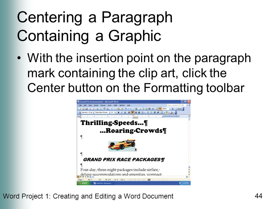 Word Project 1: Creating and Editing a Word Document 44 Centering a Paragraph Containing a Graphic With the insertion point on the paragraph mark containing the clip art, click the Center button on the Formatting toolbar