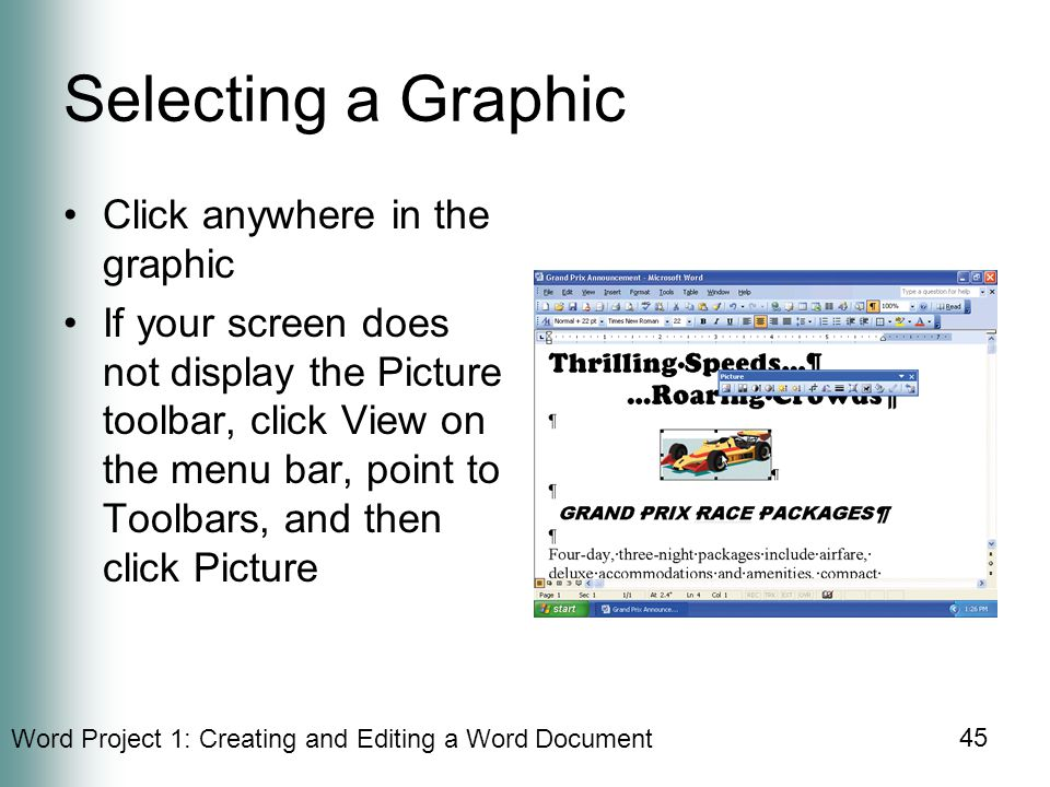 Word Project 1: Creating and Editing a Word Document 45 Selecting a Graphic Click anywhere in the graphic If your screen does not display the Picture toolbar, click View on the menu bar, point to Toolbars, and then click Picture