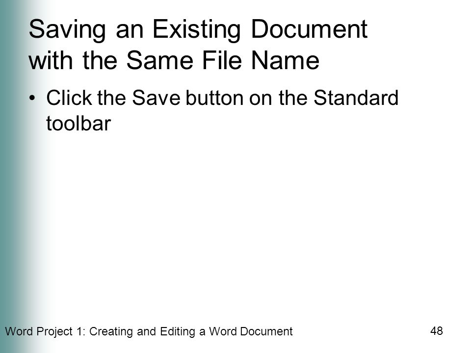 Word Project 1: Creating and Editing a Word Document 48 Saving an Existing Document with the Same File Name Click the Save button on the Standard toolbar