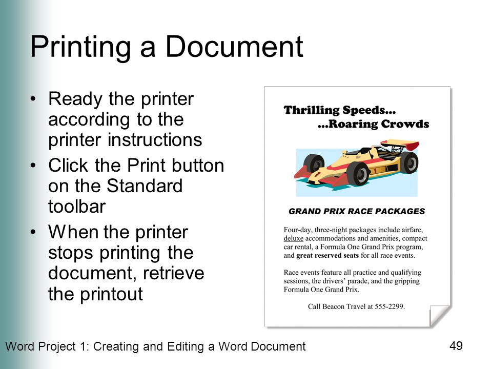 Word Project 1: Creating and Editing a Word Document 49 Printing a Document Ready the printer according to the printer instructions Click the Print button on the Standard toolbar When the printer stops printing the document, retrieve the printout