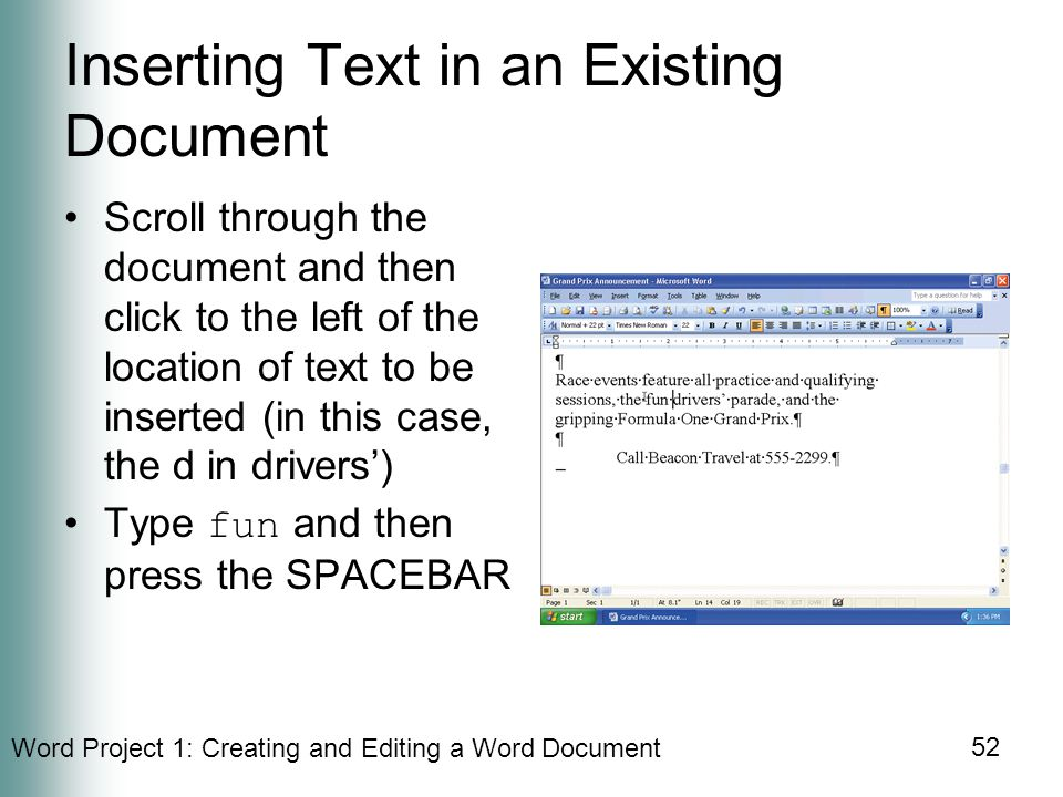 Word Project 1: Creating and Editing a Word Document 52 Inserting Text in an Existing Document Scroll through the document and then click to the left of the location of text to be inserted (in this case, the d in drivers') Type fun and then press the SPACEBAR