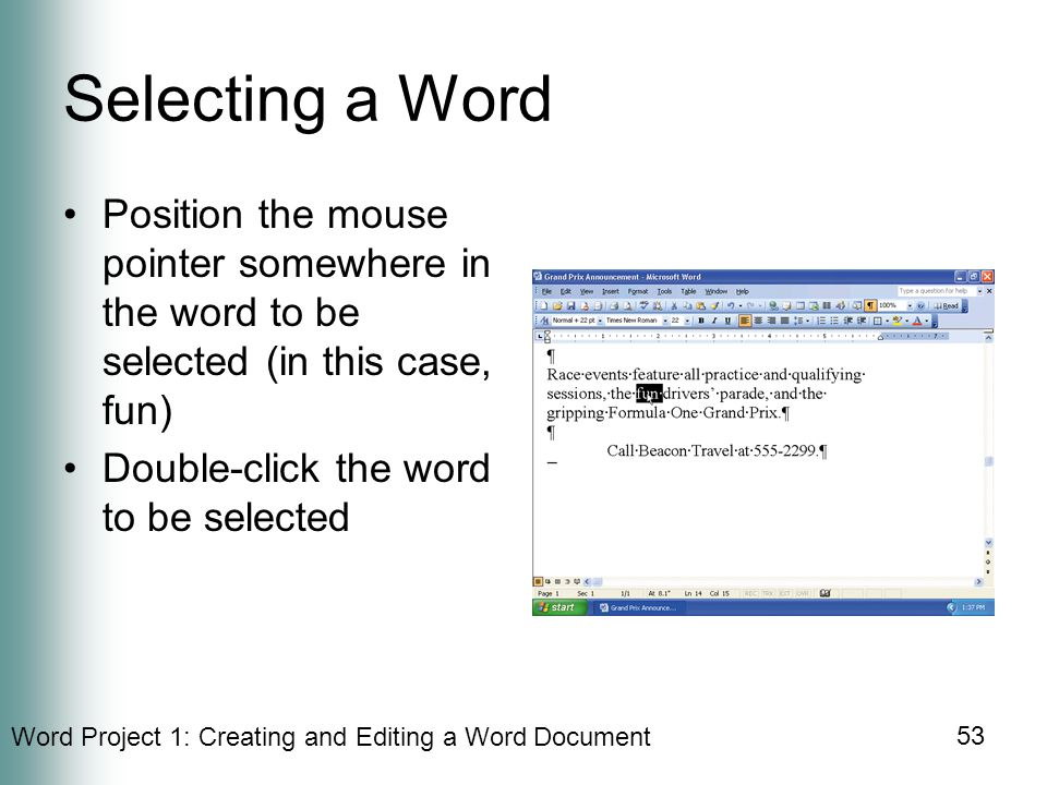 Word Project 1: Creating and Editing a Word Document 53 Selecting a Word Position the mouse pointer somewhere in the word to be selected (in this case, fun) Double-click the word to be selected