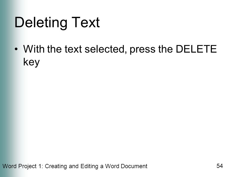 Word Project 1: Creating and Editing a Word Document 54 Deleting Text With the text selected, press the DELETE key