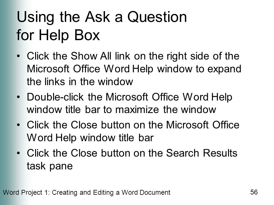 Word Project 1: Creating and Editing a Word Document 56 Using the Ask a Question for Help Box Click the Show All link on the right side of the Microsoft Office Word Help window to expand the links in the window Double-click the Microsoft Office Word Help window title bar to maximize the window Click the Close button on the Microsoft Office Word Help window title bar Click the Close button on the Search Results task pane