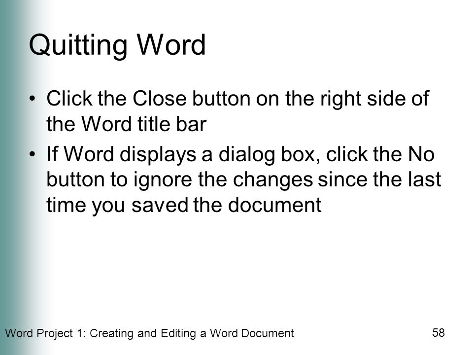 Word Project 1: Creating and Editing a Word Document 58 Quitting Word Click the Close button on the right side of the Word title bar If Word displays a dialog box, click the No button to ignore the changes since the last time you saved the document