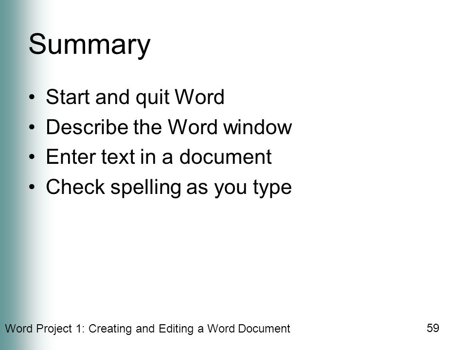 Word Project 1: Creating and Editing a Word Document 59 Summary Start and quit Word Describe the Word window Enter text in a document Check spelling as you type