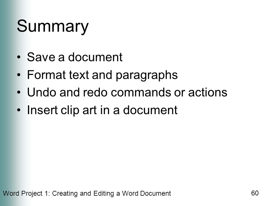 Word Project 1: Creating and Editing a Word Document 60 Summary Save a document Format text and paragraphs Undo and redo commands or actions Insert clip art in a document