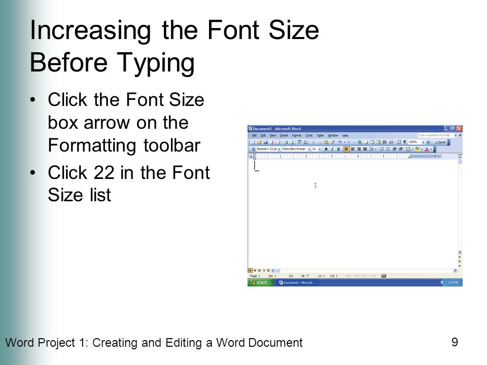 Word Project 1: Creating and Editing a Word Document 9 Increasing the Font Size Before Typing Click the Font Size box arrow on the Formatting toolbar Click 22 in the Font Size list