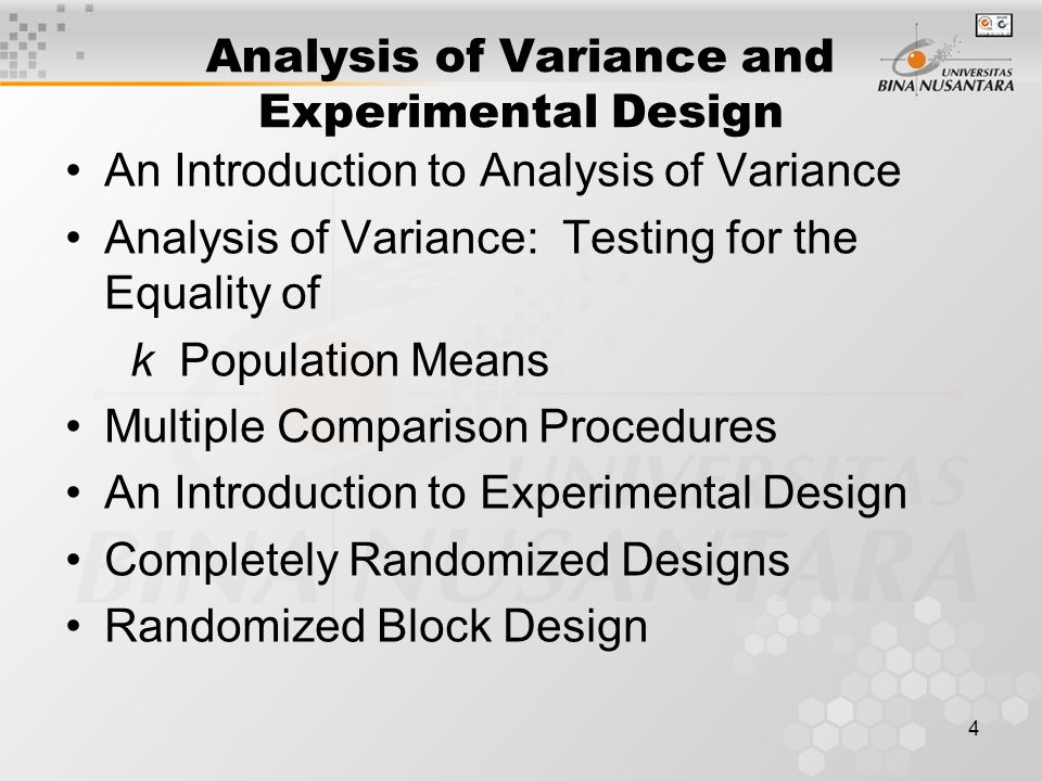 4 Analysis of Variance and Experimental Design An Introduction to Analysis of Variance Analysis of Variance: Testing for the Equality of k Population Means Multiple Comparison Procedures An Introduction to Experimental Design Completely Randomized Designs Randomized Block Design