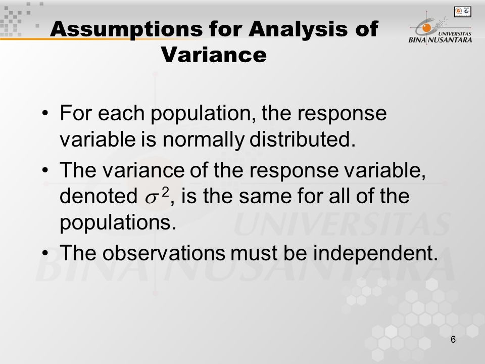 6 Assumptions for Analysis of Variance For each population, the response variable is normally distributed.