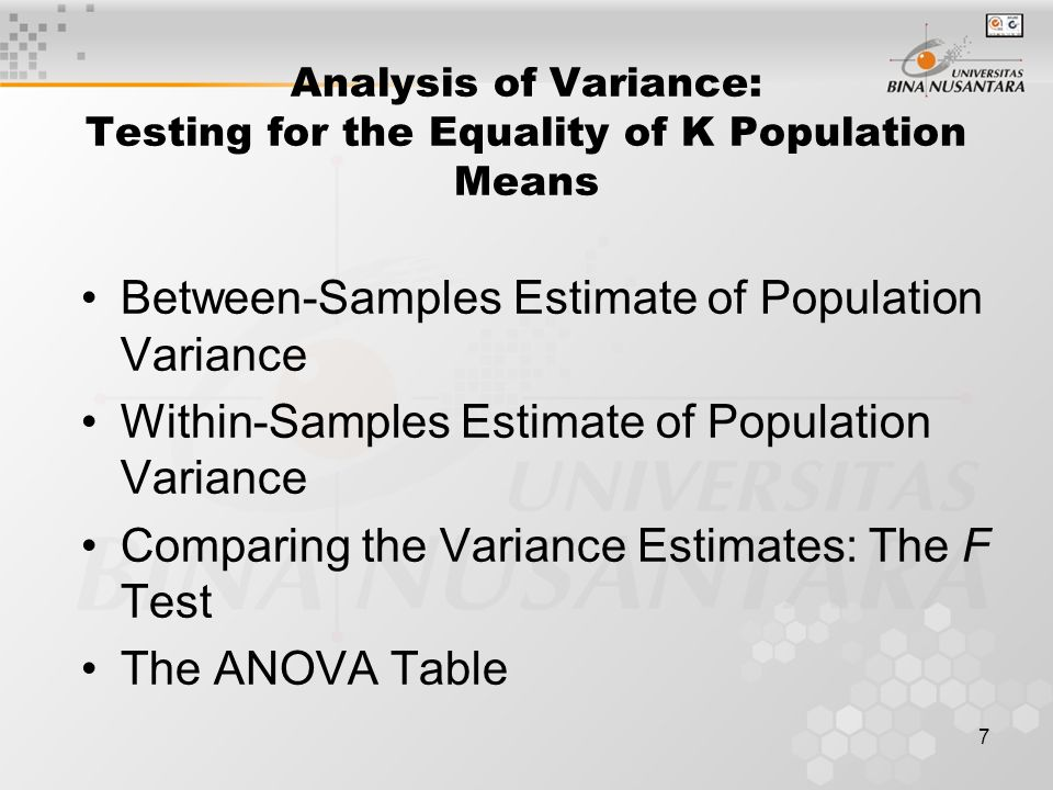 7 Analysis of Variance: Testing for the Equality of K Population Means Between-Samples Estimate of Population Variance Within-Samples Estimate of Population Variance Comparing the Variance Estimates: The F Test The ANOVA Table