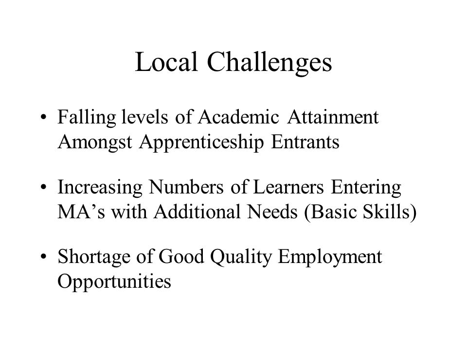 Local Challenges Falling levels of Academic Attainment Amongst Apprenticeship Entrants Increasing Numbers of Learners Entering MA's with Additional Needs (Basic Skills) Shortage of Good Quality Employment Opportunities