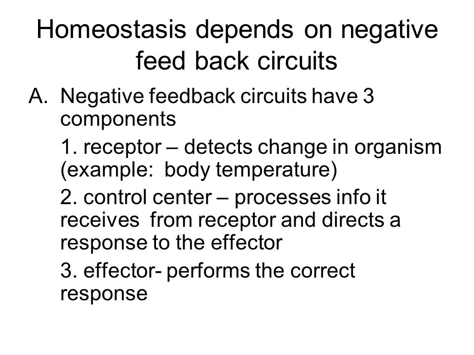 Homeostasis depends on negative feed back circuits A.Negative feedback circuits have 3 components 1.