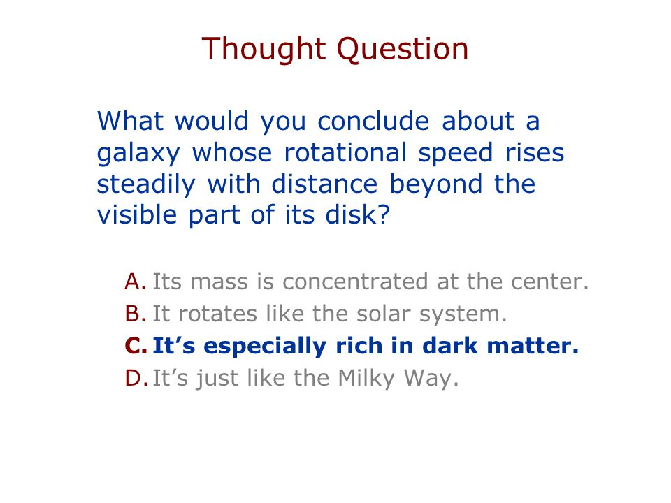 Thought Question What would you conclude about a galaxy whose rotational speed rises steadily with distance beyond the visible part of its disk.