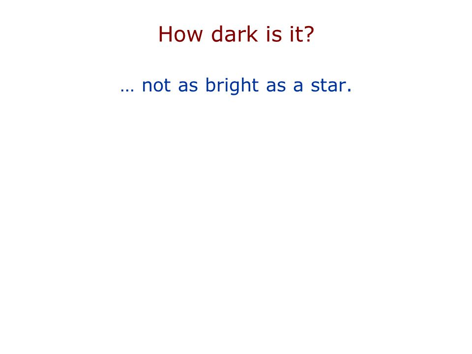 How dark is it … not as bright as a star.