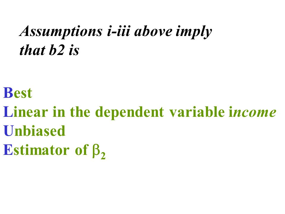 Best Linear in the dependent variable income Unbiased Estimator of  2 Assumptions i-iii above imply that b2 is