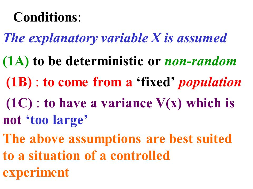 Conditions: The explanatory variable X is assumed (1A) to be deterministic or non-random (1B) : to come from a 'fixed' population (1C) : to have a variance V(x) which is not 'too large' The above assumptions are best suited to a situation of a controlled experiment