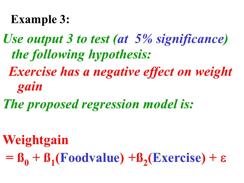 Use output 3 to test (at 5% significance) the following hypothesis: Exercise has a negative effect on weight gain The proposed regression model is: Weightgain = ß 0 + ß 1 (Foodvalue) +ß 2 (Exercise) +  Example 3: