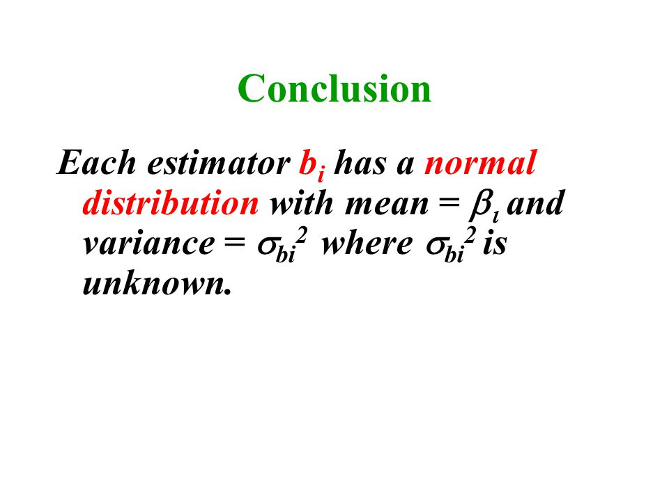 Conclusion Each estimator b i has a normal distribution with mean =    and variance =  bi 2 where  bi 2 is unknown.