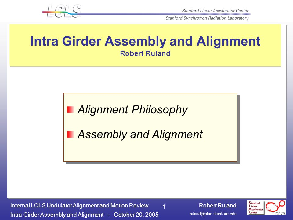 Robert Ruland Intra Girder Assembly and Alignment - October 20, 2005 Internal LCLS Undulator Alignment and Motion Review 1 Intra Girder Assembly and Alignment Robert Ruland Alignment Philosophy Assembly and Alignment Alignment Philosophy Assembly and Alignment