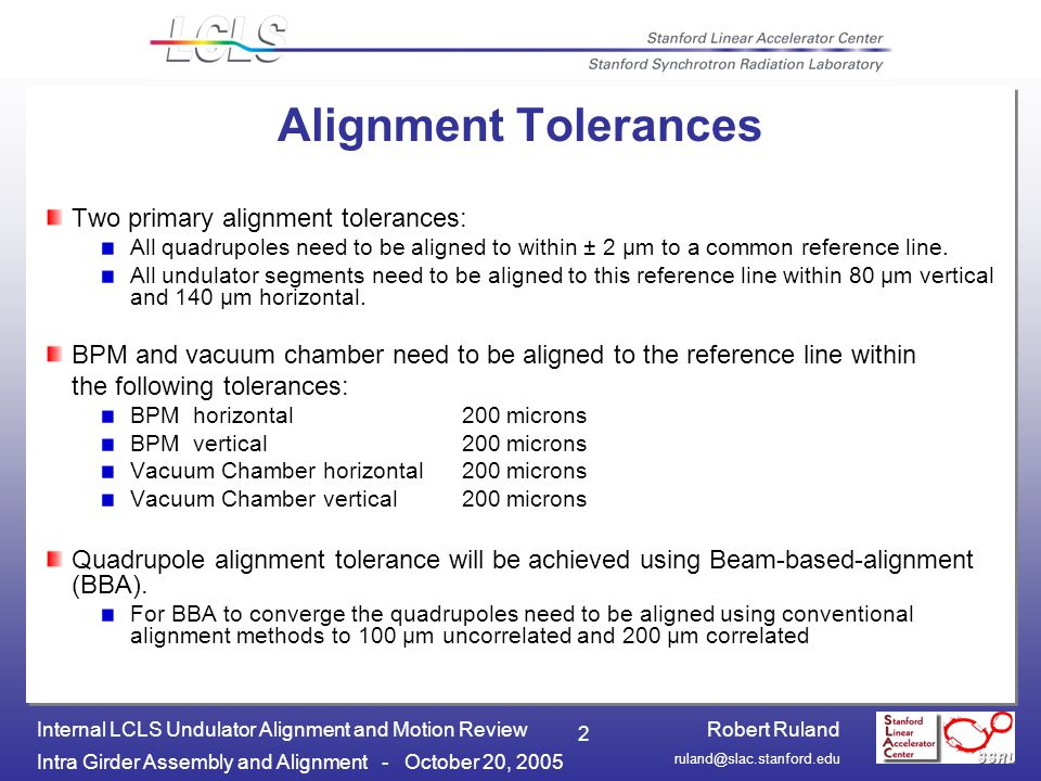 Robert Ruland Intra Girder Assembly and Alignment - October 20, 2005 Internal LCLS Undulator Alignment and Motion Review 2 Alignment Tolerances Two primary alignment tolerances: All quadrupoles need to be aligned to within ± 2 µm to a common reference line.
