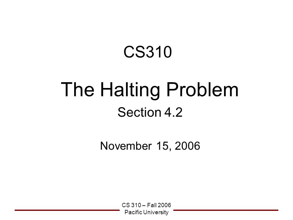 CS 310 – Fall 2006 Pacific University CS310 The Halting Problem Section 4.2 November 15, 2006