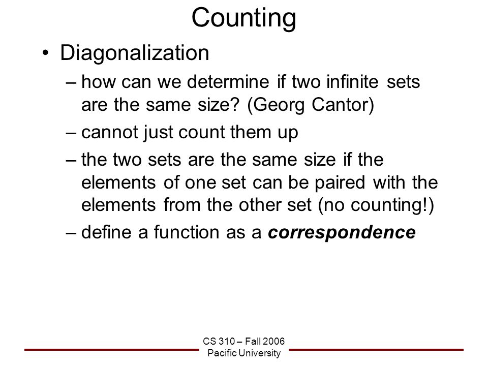 CS 310 – Fall 2006 Pacific University Counting Diagonalization –how can we determine if two infinite sets are the same size.