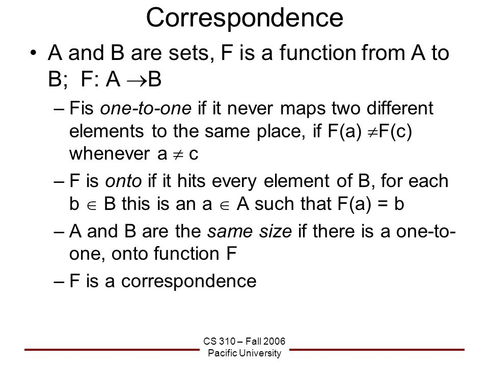 CS 310 – Fall 2006 Pacific University Correspondence A and B are sets, F is a function from A to B; F: A  B –Fis one-to-one if it never maps two different elements to the same place, if F(a)  F(c) whenever a  c –F is onto if it hits every element of B, for each b  B this is an a  A such that F(a) = b –A and B are the same size if there is a one-to- one, onto function F –F is a correspondence
