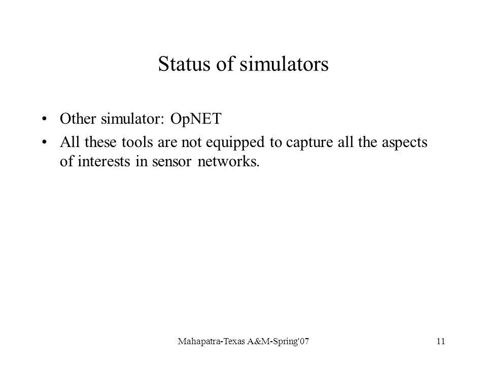 Mahapatra-Texas A&M-Spring 0711 Status of simulators Other simulator: OpNET All these tools are not equipped to capture all the aspects of interests in sensor networks.