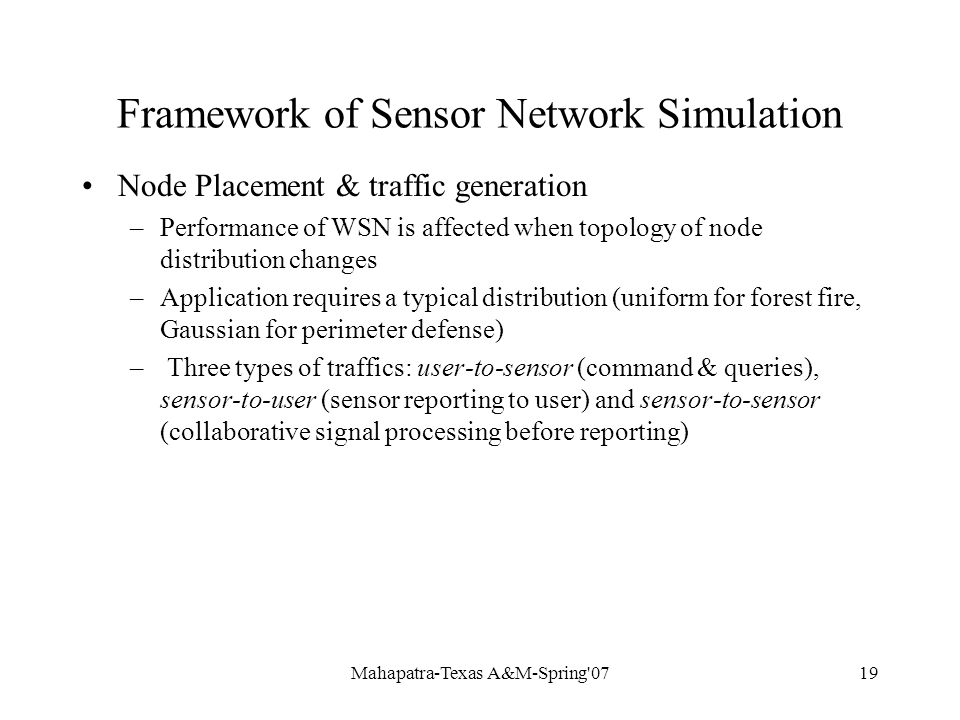 Mahapatra-Texas A&M-Spring 0719 Framework of Sensor Network Simulation Node Placement & traffic generation –Performance of WSN is affected when topology of node distribution changes –Application requires a typical distribution (uniform for forest fire, Gaussian for perimeter defense) – Three types of traffics: user-to-sensor (command & queries), sensor-to-user (sensor reporting to user) and sensor-to-sensor (collaborative signal processing before reporting)